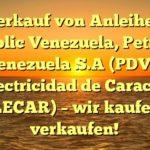 Verkauf von Anleihen Republic Venezuela, Petroleos de Venezuela S.A (PDVSA), Electricidad de Caracas (ELECAR) - wir kaufen / verkaufen!